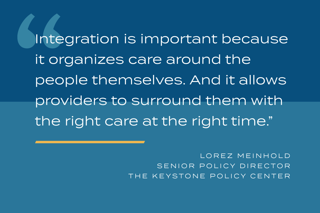 Integration is important because it organizes care around the people themselves. And it allows providers to surround them with the right care at the right time.