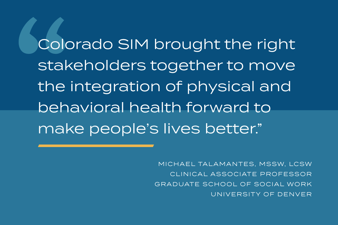 Colorado SIM brought the right stakeholders together to move the integration of physical and behavioral health forward to make people's lives better.