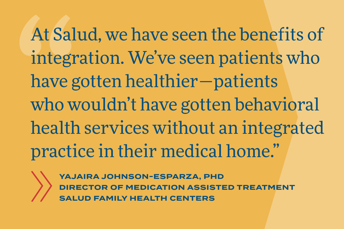 At Salud, we have seen the benefits of integration. We've seen patients who have gotten healthier – patients who wouldn't have gotten behavioral health services without an integrated practice in their medical home.