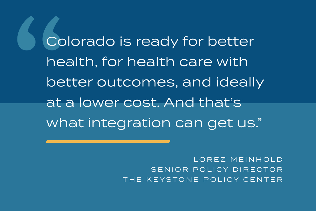 Colorado is ready for better health, for health care with better outcomes, and ideally at a lower cost. And that's what integration can get us.